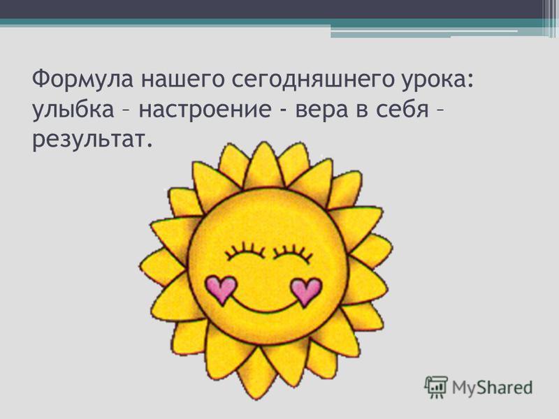 Формула нашего сегодняшнего урока: улыбка – настроение - вера в себя – результат.