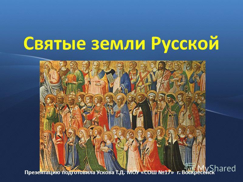 Святые земли Русской Презентацию подготовила Ускова Т.Д. МОУ «СОШ 17» г. Воскресенск