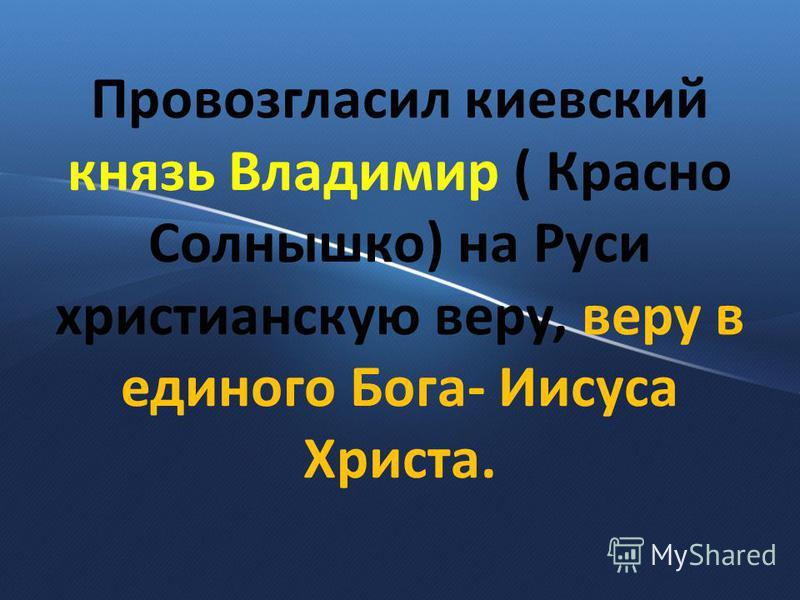 Провозгласил киевский князь Владимир ( Красно Солнышко) на Руси христианскую веру, веру в единого Бога- Иисуса Христа.