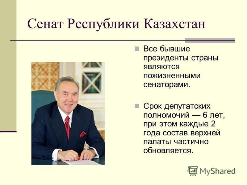 Сенат Республики Казахстан Все бывшие президенты страны являются пожизненными сенаторами. Срок депутатских полномочий 6 лет, при этом каждые 2 года состав верхней палаты частично обновляется.