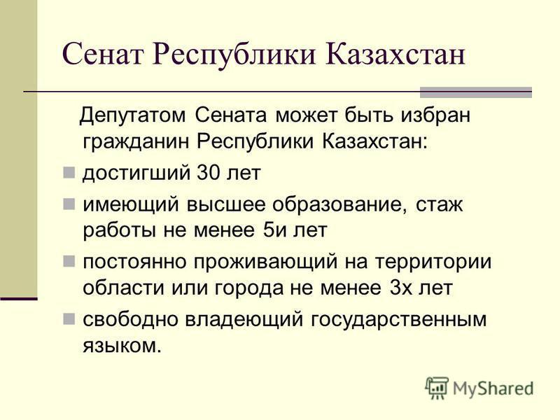 Сенат Республики Казахстан Депутатом Сената может быть избран гражданин Республики Казахстан: достигший 30 лет имеющий высшее образование, стаж работы не менее 5 и лет постоянно проживающий на территории области или города не менее 3 х лет свободно в
