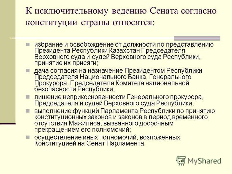 К исключительному ведению Сената согласно конституции страны относятся: избрание и освобождение от должности по представлению Президента Республики Казахстан Председателя Верховного суда и судей Верховного суда Республики, принятие их присяги; дача с