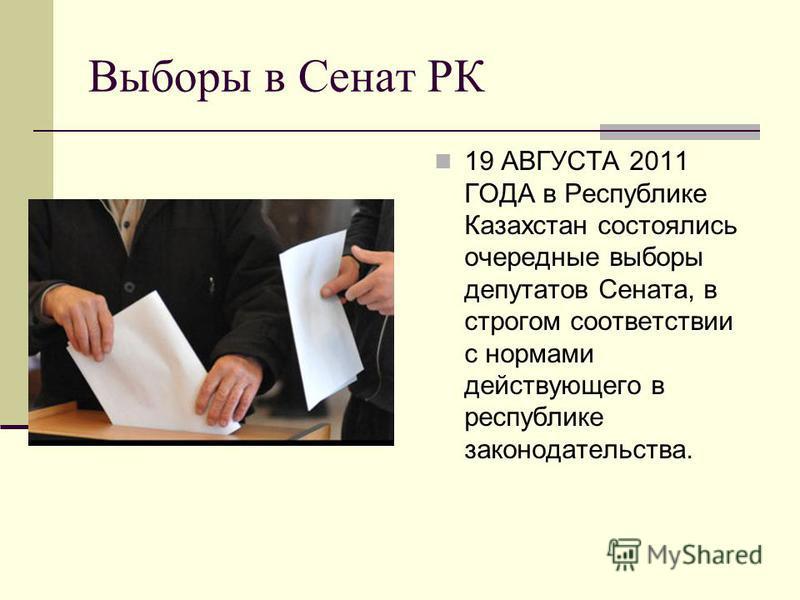 Выборы в Сенат РК 19 АВГУСТА 2011 ГОДА в Республике Казахстан состоялись очередные выборы депутатов Сената, в строгом соответствии с нормами действующего в республике законодательства.