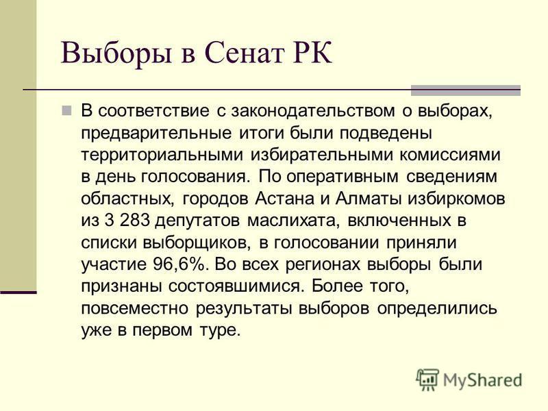 Выборы в Сенат РК В соответствие с законодательством о выборах, предварительные итоги были подведены территориальными избирательными комиссиями в день голосования. По оперативным сведениям областных, городов Астана и Алматы избиркомов из 3 283 депута
