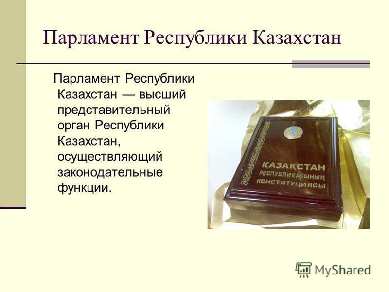 Парламент Республики Казахстан Парламент Республики Казахстан высший представительный орган Республики Казахстан, осуществляющий законодательные функции.