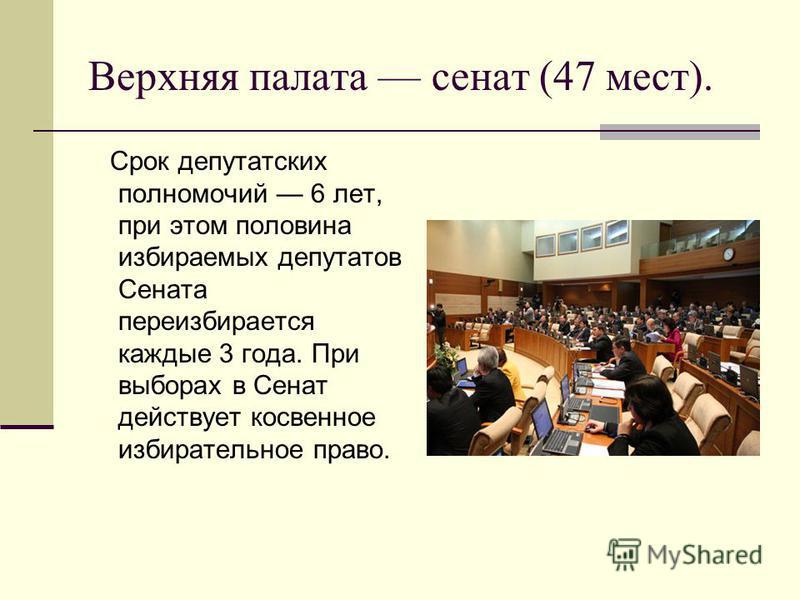 Верхняя палата сенат (47 мест). Срок депутатских полномочий 6 лет, при этом половина избираемых депутатов Сената переизбирается каждые 3 года. При выборах в Сенат действует косвенное избирательное право.