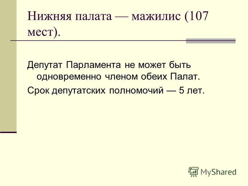 Нижняя палата мажилис (107 мест). Депутат Парламента не может быть одновременно членом обеих Палат. Срок депутатских полномочий 5 лет.