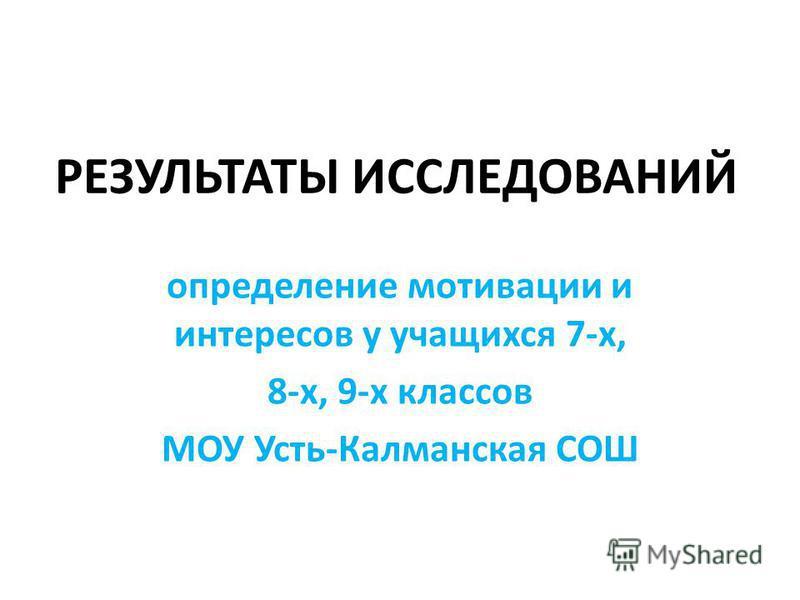 РЕЗУЛЬТАТЫ ИССЛЕДОВАНИЙ определение мотивации и интересов у учащихся 7-х, 8-х, 9-х классов МОУ Усть-Калманская СОШ
