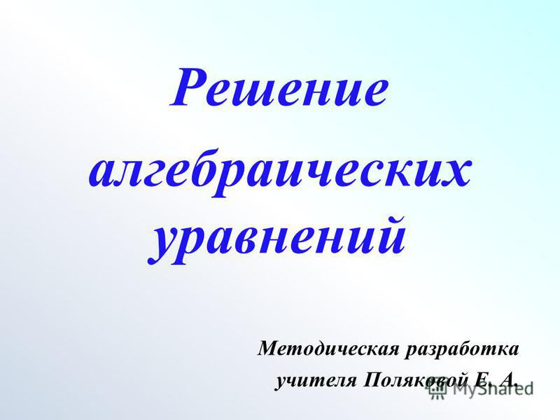 Решение алгебраических уравнений Методическая разработка учителя Поляковой Е. А.