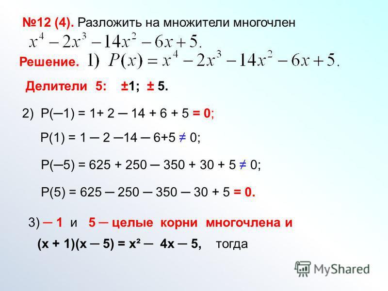 12 (4). Разложить на множители многочлен Решение. 2) Р(1) = 1+ 2 14 + 6 + 5 = 0; Р(5) = 625 + 250 350 + 30 + 5 0; Р(1) = 1 2 14 6+5 0; Р(5) = 625 250 350 30 + 5 = 0. 3) 1 и 5 целые корни многочлена и (х + 1)(х 5) = х² 4 х 5, тогда Делители 5: ±1; ± 5