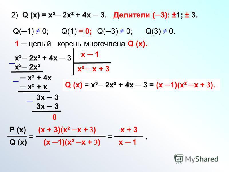 2) Q (х) = х³ 2 х² + 4 х 3. Делители (3): ±1; ± 3. Q(1) 0;Q(1) = 0;Q(3) 0;Q(3) 0. 1 целый корень многочлена Q (х). х³ 2 х² + 4 х 3 х 1 х² х³ 2 х² х х² + 4 х х² + х 3 х 3 + 3 3 х 3 0 Q (х) = х³ 2 х² + 4 х 3 = (х 1)(х² х + 3 ). Р (х) Q (х) = (х + 3)(х²
