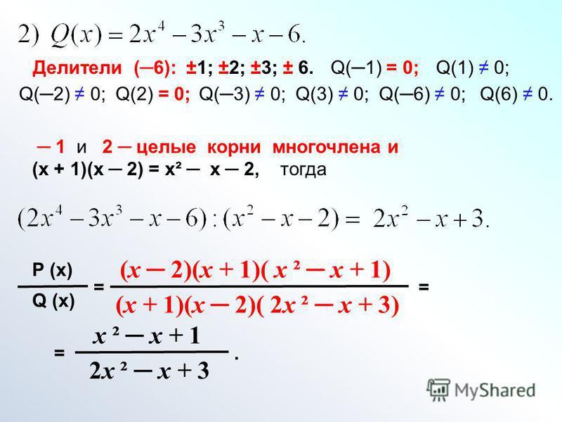 Делители (6): ±1; ±2; ±3; ± 6.Q(1) = 0;Q(1) 0; Q(2) 0;Q(2) = 0;Q(3) 0; Q(6) 0;Q(6) 0. 1 и 2 целые корни многочлена и (х + 1)(х 2) = х² х 2, тогда Р (х) Q (х) = (х 2)(х + 1)( х ² х + 1) (х + 1)(х 2)( 2 х ² х + 3) = = х ² х + 1 2 х ² х + 3.