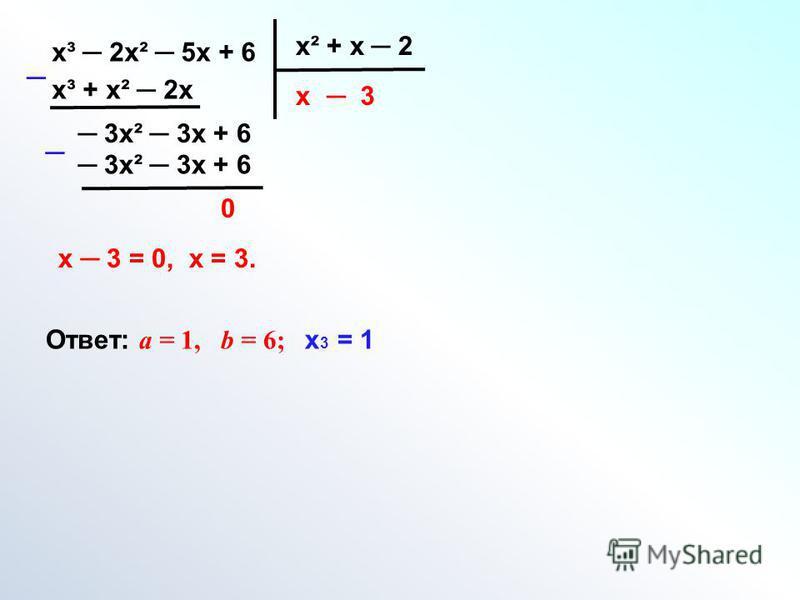 х³ 2 х² 5 х + 6 х² + х 2 х х³ + х² 2 х 3 х² 3 х + 6 3 0 х 3 = 0, х = 3. Ответ: а = 1, b = 6; х 3 = 1