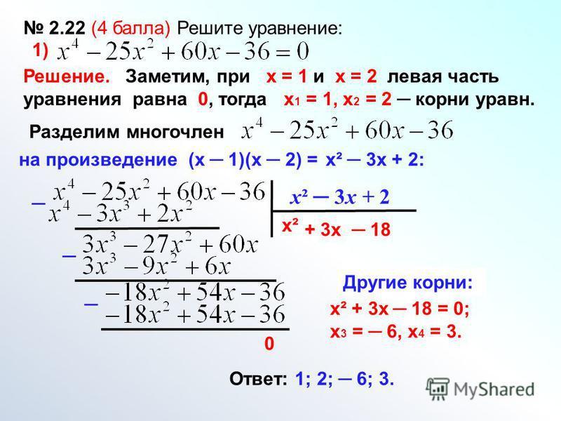 х² 3 х + 2 х² + 3 х 18 0 Другие корни: х² + 3 х 18 = 0; х 3 = 6, х 4 = 3. Ответ: 1; 2; 6; 3. 2.22 (4 балла) Решите уравнение: 1) Решение. Заметим, при х = 1 и х = 2 левая часть уравнения равна 0, тогда х 1 = 1, х 2 = 2 корни уравн. Разделим многочлен