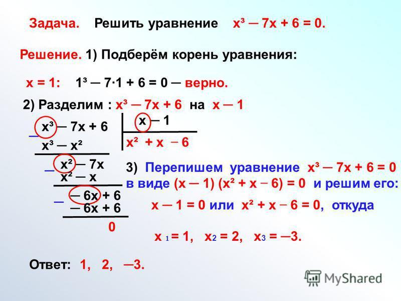 Задача. Решить уравнение х³ 7 х + 6 = 0. Решение. 1) Подберём корень уравнения: х = 1: 1³ 71 + 6 = 0 верно. 2) Разделим : х³ 7 х + 6 на х 1 х³ 7 х + 6 х 1 х² х³ х² х² 7 х + х х² х 6 х + 6 6 0 3) Перепишем уравнение х³ 7 х + 6 = 0 в виде (х 1) (х² + х