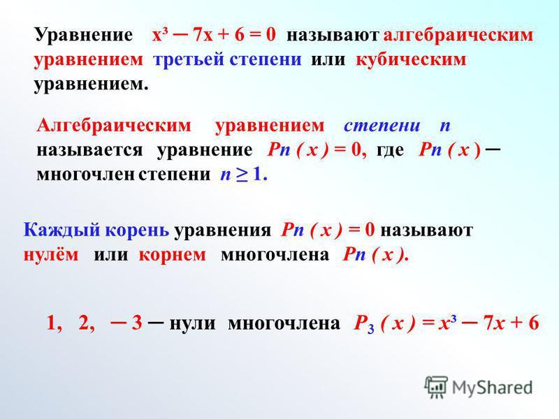 Уравнение х³ 7 х + 6 = 0 называют алгебраическим уравнением третьей степени или кубическим уравнением. Алгебраическим уравнением степени n называется уравнение Рn ( х ) = 0, где Рn ( х ) многочлен степени n 1. Каждый корень уравнения Рn ( х ) = 0 наз