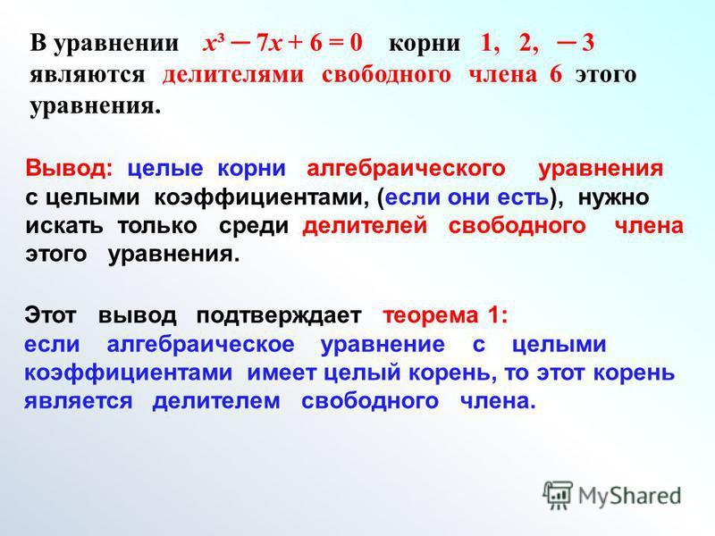 В уравнении х³ 7 х + 6 = 0 корни 1, 2, 3 являются делителями свободного члена 6 этого уравнения. Вывод: целые корни алгебраического уравнения с целыми коэффициентами, (если они есть), нужно искать только среди делителей свободного члена этого уравнен