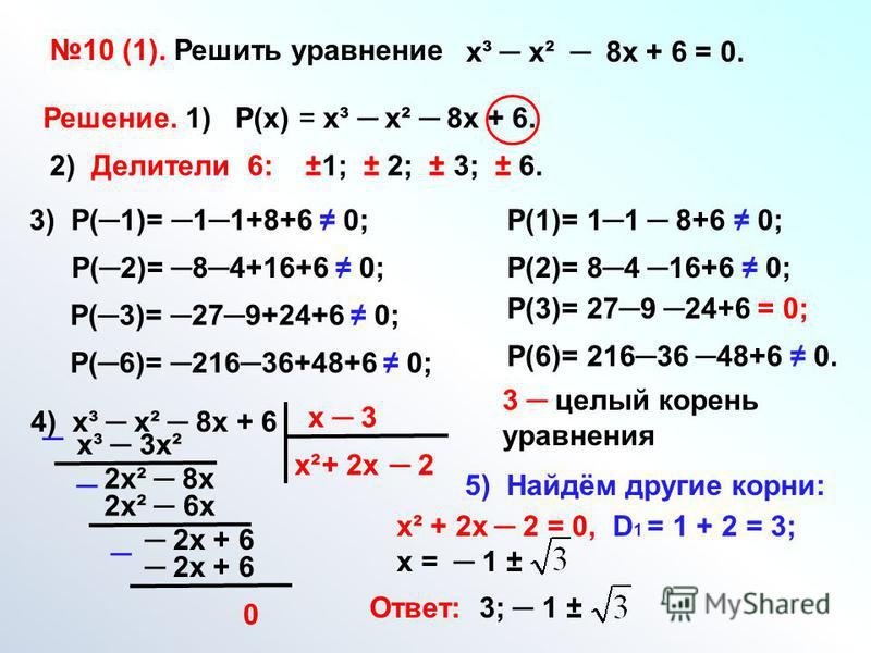 10 (1). Решить уравнение х³ х² 8 х + 6 = 0. Решение. 1) Р(х) = х³ х² 8 х + 6. 2) Делители 6: ±1; ± 2; ± 3; ± 6. 3) Р(1)= 11+8+6 0; Р(2)= 84+16+6 0; Р(3)= 279+24+6 0; Р(6)= 21636+48+6 0; Р(1)= 11 8+6 0; Р(2)= 84 16+6 0; Р(3)= 279 24+6 = 0; Р(6)= 21636