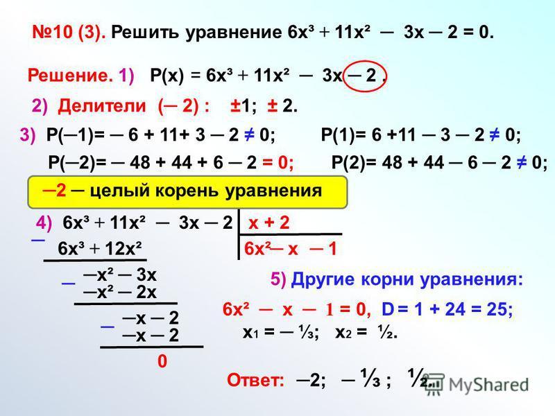 10 (3). Решить уравнение 6 х³ + 11 х² 3 х 2 = 0. Решение. 1) Р(х) = 6 х³ + 11 х² 3 х 2. 2) Делители ( 2) : ±1; ± 2. 3) Р(1)= 6 + 11+ 3 2 0; Р(1)= 6 +11 3 2 0; Р(2)= 48 + 44 + 6 2 = 0; Р(2)= 48 + 44 6 2 0; 4) 6 х³ + 11 х² 3 х 2 х + 2 6 х²6 х³ + 12 х²