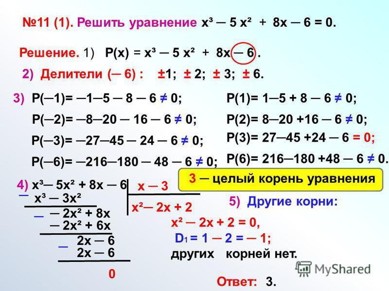 11 (1). Решить уравнениех³ 5 х² + 8 х 6 = 0. Решение. 1) Р(х) = х³ 5 х² + 8 х 6. 2) Делители ( 6) : ±1; ± 2; ± 3; ± 6. 3) Р(1)= 15 8 6 0; Р(2)= 820 16 6 0; Р(3)= 2745 24 6 0; Р(6)= 216180 48 6 0; Р(1)= 15 + 8 6 0; Р(2)= 820 +16 6 0; Р(3)= 2745 +24 6