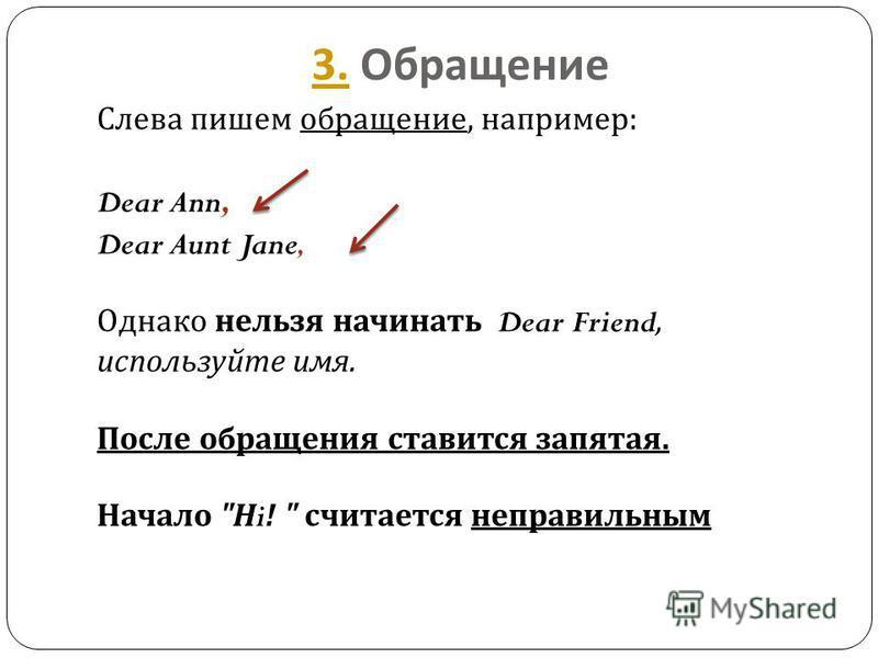 3.3. Обращение Слева пишем обращение, например : Dear Ann, Dear Aunt Jane, Однако нельзя начинать Dear Friend, используйте имя. После обращения ставится запятая. Начало  Н i!  считается неправильным