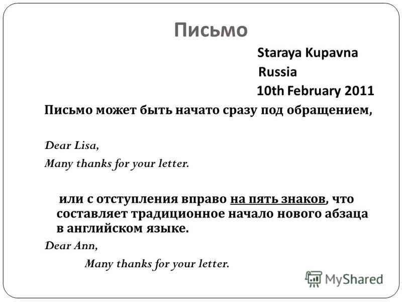 Письмо Staraya Kupavna Russia 10th February 2011 Письмо может быть начато сразу под обращением, Dear Lisa, Many thanks for your letter. или с отступления вправо на пять знаков, что составляет традиционное начало нового абзаца в английском языке. Dear