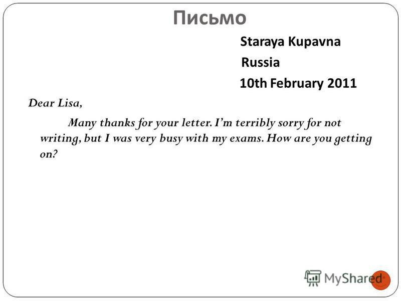 Письмо Staraya Kupavna Russia 10th February 2011 Dear Lisa, Many thanks for your letter. Im terribly sorry for not writing, but I was very busy with my exams. How are you getting on?