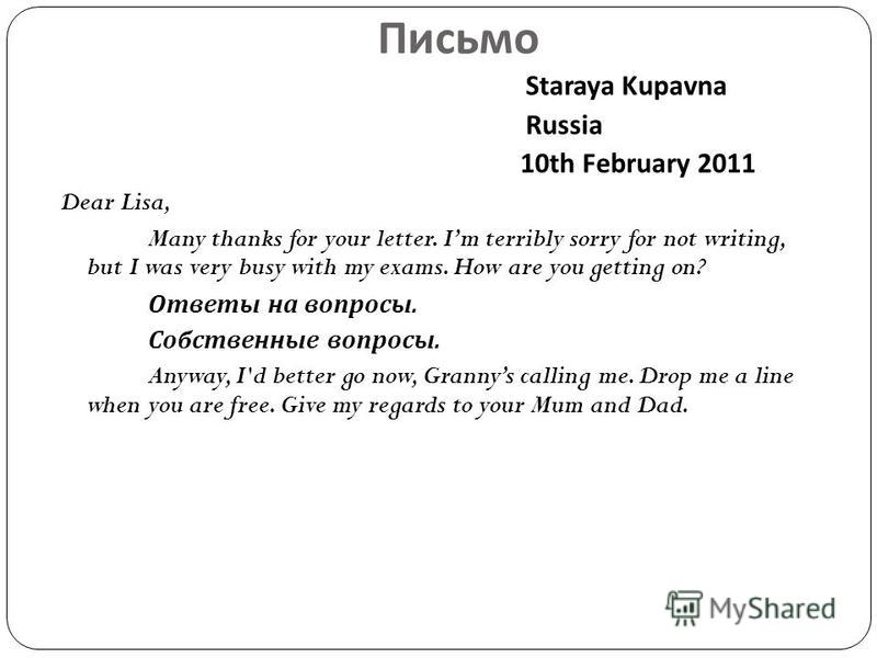 Письмо Staraya Kupavna Russia 10th February 2011 Dear Lisa, Many thanks for your letter. Im terribly sorry for not writing, but I was very busy with my exams. How are you getting on? Ответы на вопросы. Собственные вопросы. Anyway, I'd better go now,