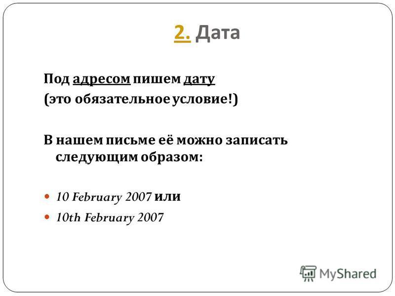 2.2. Дата Под адресом пишем дату ( это обязательное условие !) В нашем письме её можно записать следующим образом : 10 February 2007 или 10th February 2007