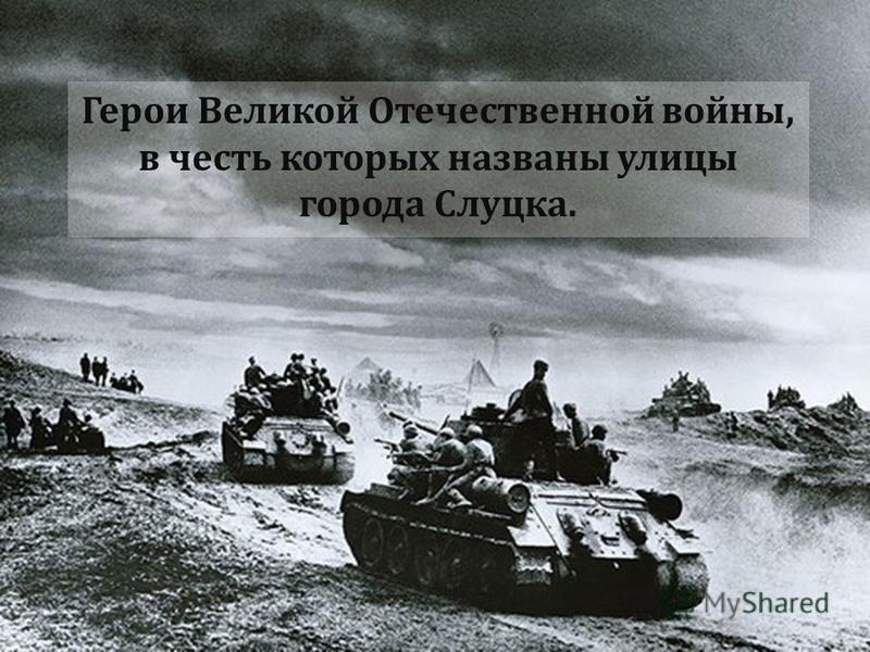 Герои Великой Отечественной войны, в честь которых названы улицы города Слуцка.