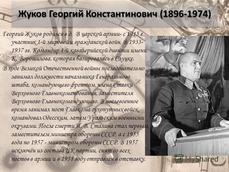 Жуков Георгий Константинович (1896-1974) Георгий Жуков родился в д. В царской армии- с 1915 г., участник 1-й мировой и гражданской войн. В 1933- 1937 гг. Командир 4-й кавалерийской дивизии имени К. Ворошилова, которая базировалась в Слуцке. В ходе Ве