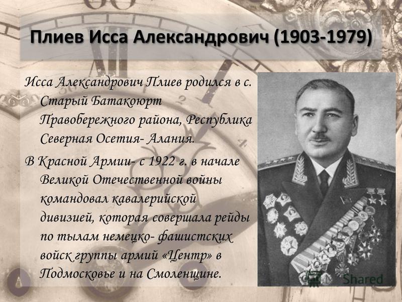 Плиев Исса Александрович (1903-1979) Исса Александрович Плиев родился в с. Старый Батакоюрт Правобережного района, Республика Северная Осетия- Алания. В Красной Армии- с 1922 г. в начале Великой Отечественной войны командовал кавалерийской дивизией,