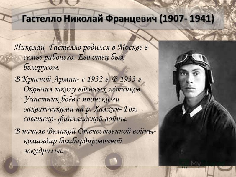 Гастелло Николай Францевич (1907- 1941) Николай Гастелло родился в Москве в семье рабочего. Его отец был белорусом. В Красной Армии- с 1932 г. В 1933 г. Окончил школу военных лётчиков. Участник боёв с японскими захватчиками на р. Халхин- Гол, советск