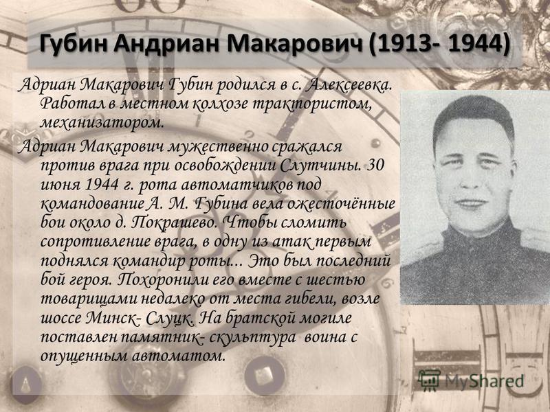 Губин Андриан Макарович (1913- 1944) Адриан Макарович Губин родился в с. Алексеевка. Работал в местном колхозе трактористом, механизатором. Адриан Макарович мужественно сражался против врага при освобождении Слутчины. 30 июня 1944 г. рота автоматчико
