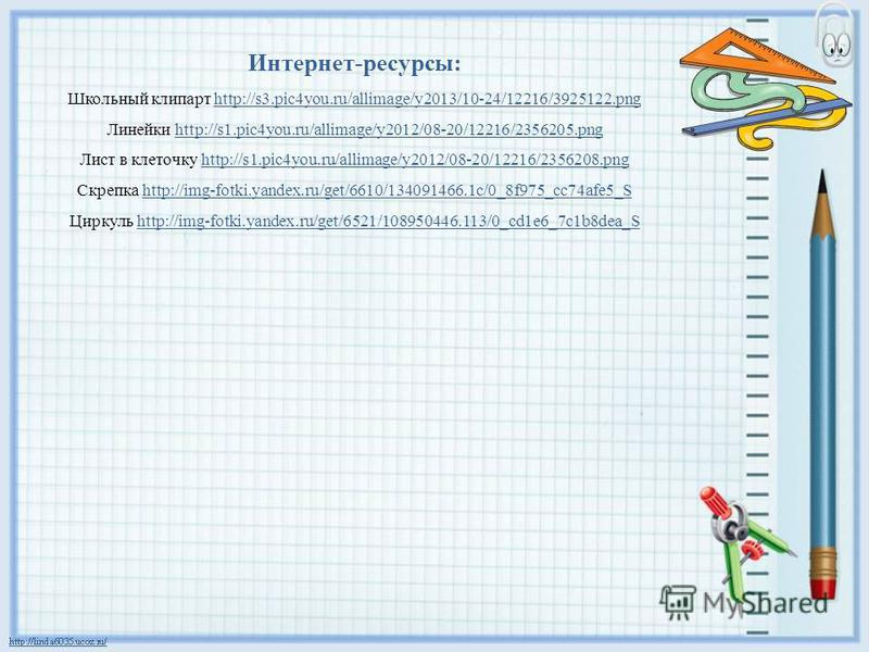Интернет-ресурсы: Школьный клипарт http://s3.pic4you.ru/allimage/y2013/10-24/12216/3925122.pnghttp://s3.pic4you.ru/allimage/y2013/10-24/12216/3925122. png Линейки http://s1.pic4you.ru/allimage/y2012/08-20/12216/2356205.pnghttp://s1.pic4you.ru/allimag