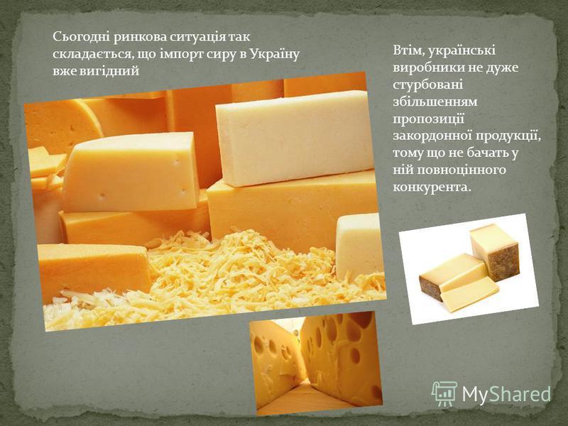 Сьогодні ринкова ситуація так складається, що імпорт сиру в Україну вже вигідний Втім, українські виробники не дуже стурбовані збільшенням пропозиції закордонної продукції, тому що не бачать у ній повноцінного конкурента.