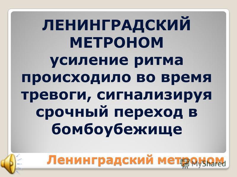 Ленинградский метроном ЛЕНИНГРАДСКИЙ МЕТРОНОМ усиление ритма происходило во время тревоги, сигнализируя срочный переход в бомбоубежище