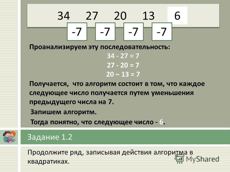 Продолжите ряд, записывая действия алгоритма в квадратиках. Задание 1.2 34272013… -7 6 Проанализируем эту последовательность: 34 - 27 = 7 27 - 20 = 7 20 – 13 = 7 Получается, что алгоритм состоит в том, что каждое следующее число получается путем умен