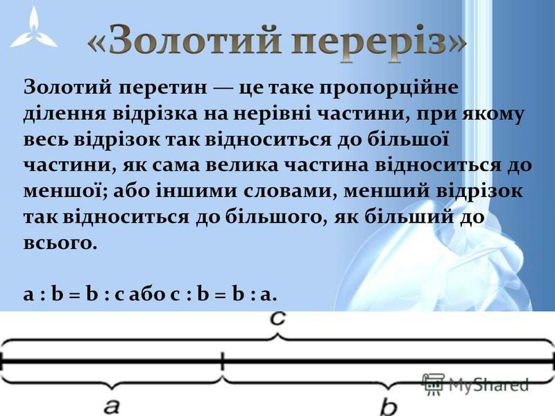 Золотий перетин це таке пропорційне ділення відрізка на нерівні частини, при якому весь відрізок так відноситься до більшої частини, як сама велика частина відноситься до меншої; або іншими словами, менший відрізок так відноситься до більшого, як біл