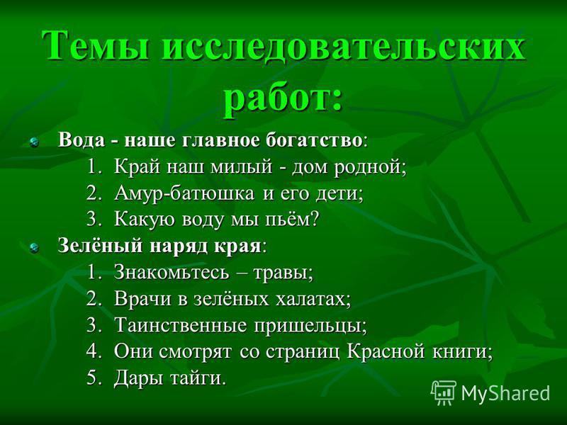 Темы исследовательских работ: Вода - наше главное богатство: 1. Край наш милый - дом родной; 2. Амур-батюшка и его дети; 3. Какую воду мы пьём? Зелёный наряд края: 1. Знакомьтесь – травы; 2. Врачи в зелёных халатах; 3. Таинственные пришельцы; 4. Они