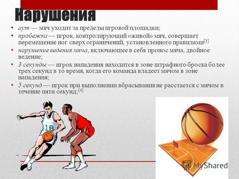 Нарушения аут мяч уходит за пределы игровой площадки; пробежка игрок, контролирующий «живой» мяч, совершает перемещение ног сверх ограничений, установленного правилами [3] нарушение ведения мяча, включающее в себя пронос мяча, двойное ведение; 3 секу