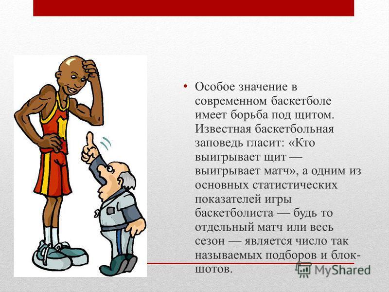 Особое значение в современном баскетболе имеет борьба под щитом. Известная баскетбольная заповедь гласит: «Кто выигрывает щит выигрывает матч», а одним из основных статистических показателей игры баскетболиста будь то отдельный матч или весь сезон яв