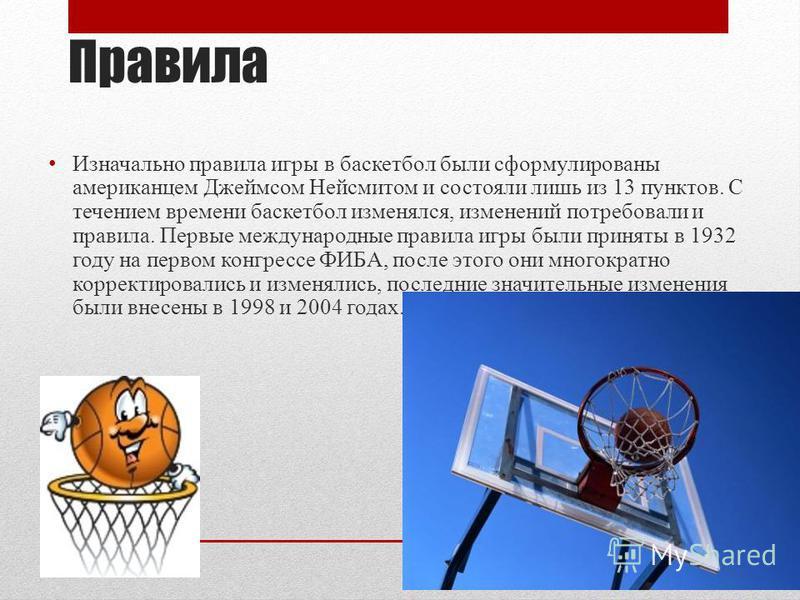 Правила Изначально правила игры в баскетбол были сформулированы американцем Джеймсом Нейсмитом и состояли лишь из 13 пунктов. С течением времени баскетбол изменялся, изменений потребовали и правила. Первые международные правила игры были приняты в 19