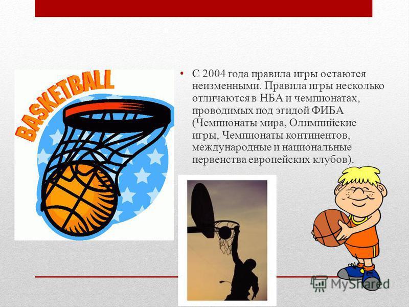 С 2004 года правила игры остаются неизменными. Правила игры несколько отличаются в НБА и чемпионатах, проводимых под эгидой ФИБА (Чемпионаты мира, Олимпийские игры, Чемпионаты континентов, международные и национальные первенства европейских клубов).