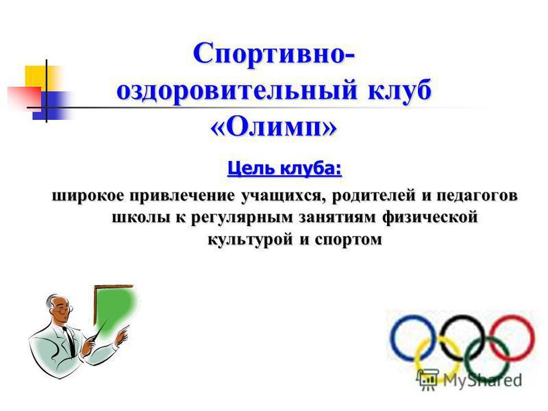 Цель клуба: широкое привлечение учащихся, родителей и педагогов школы к регулярным занятиям физической культурой и спортом Спортивно- оздоровительный клуб «Олимп»