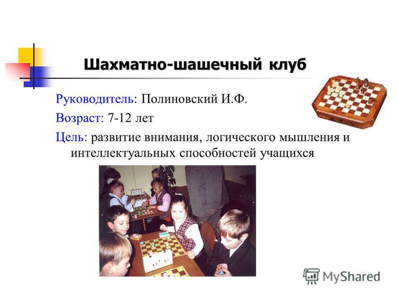 Руководитель: Полиновский И.Ф. Возраст: 7-12 лет Цель: развитие внимания, логического мышления и интеллектуальных способностей учащихся Шахматно-шашечный клуб
