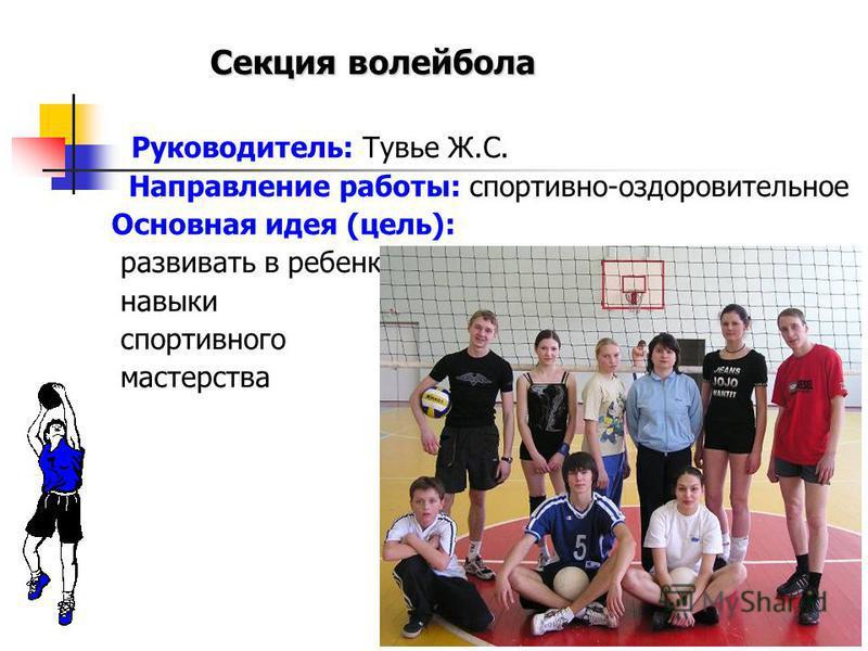 Руководитель: Тувье Ж.С. Направление работы: спортивно-оздоровительное Основная идея (цель): развивать в ребенке навыки спортивного мастерства Секция волейбола