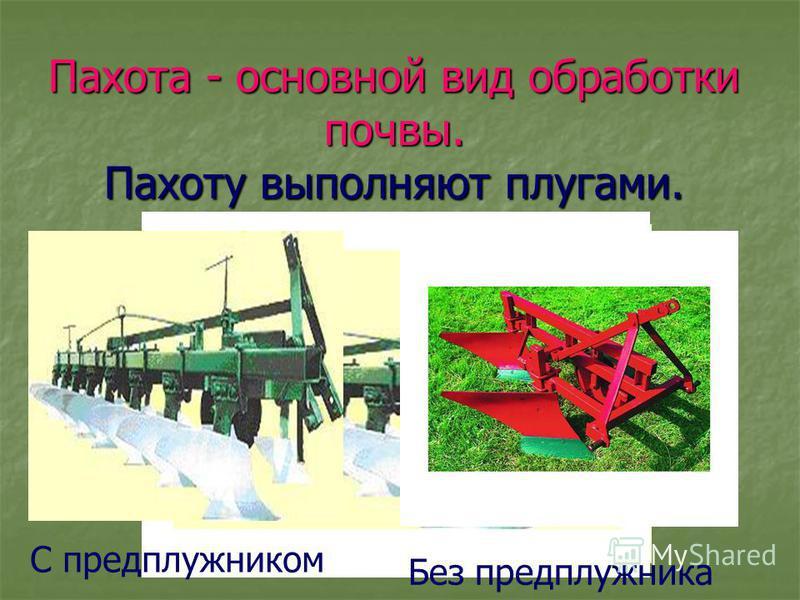 Пахота - основной вид обработки почвы. Пахоту выполняют плугами. С предплужником Без предплужника