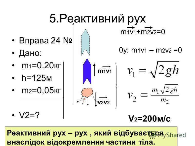 5.Реактивний рух Вправа 24 Дано: m 1 =0.20кг h=125м m 2 =0,05кг V2=? m1v1v2v2m1v1v2v2 m 1 v 1 +m 2 v 2 =0 0y: m 1 v 1 – m 2 v 2 =0 V 2 =200м/с Реактивний рух – рух, який відбувається внаслідок відокремлення частини тіла.