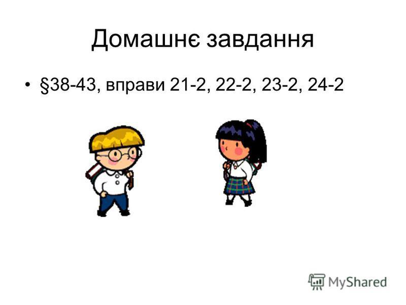 Домашнє завдання §38-43, вправи 21-2, 22-2, 23-2, 24-2